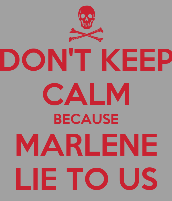 DON'T KEEP CALM BECAUSE MARLENE LIE TO US