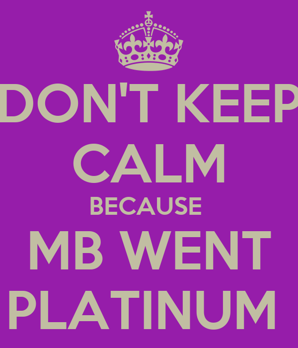 DON'T KEEP CALM BECAUSE  MB WENT PLATINUM