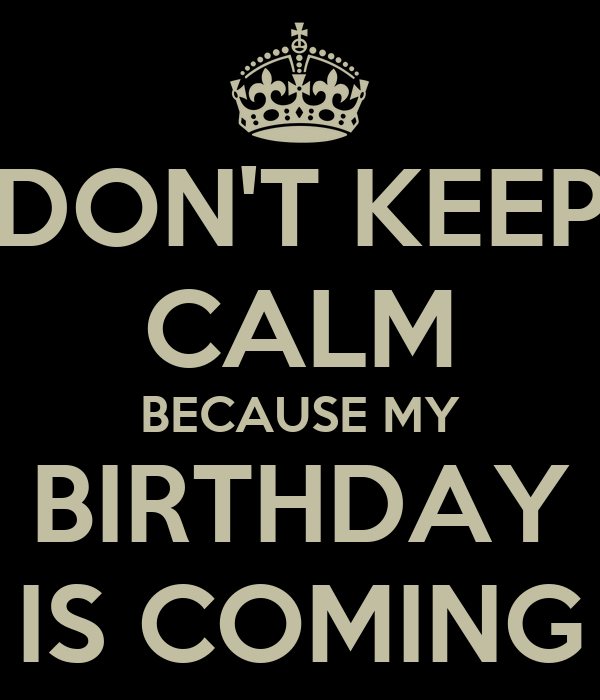 DON'T KEEP CALM BECAUSE MY BIRTHDAY IS COMING