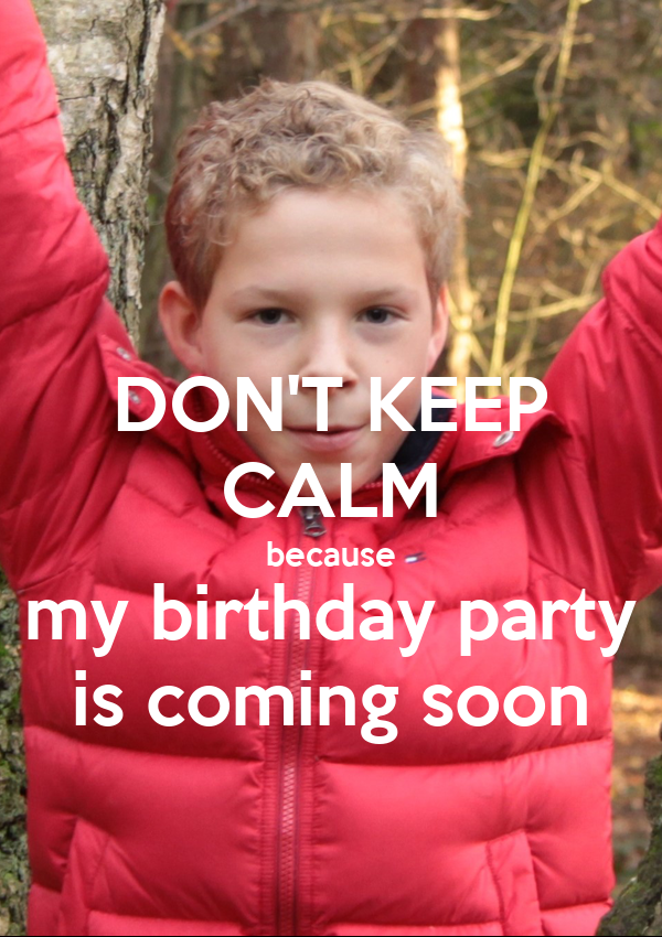 DON'T KEEP CALM because my birthday party is coming soon