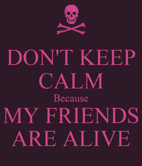 DON'T KEEP CALM Because MY FRIENDS ARE ALIVE