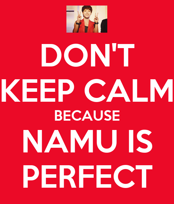 DON'T KEEP CALM BECAUSE NAMU IS PERFECT