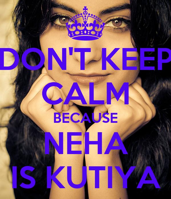 DON'T KEEP CALM BECAUSE NEHA IS KUTIYA