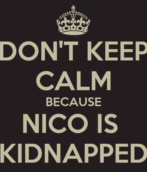 DON'T KEEP CALM BECAUSE NICO IS  KIDNAPPED