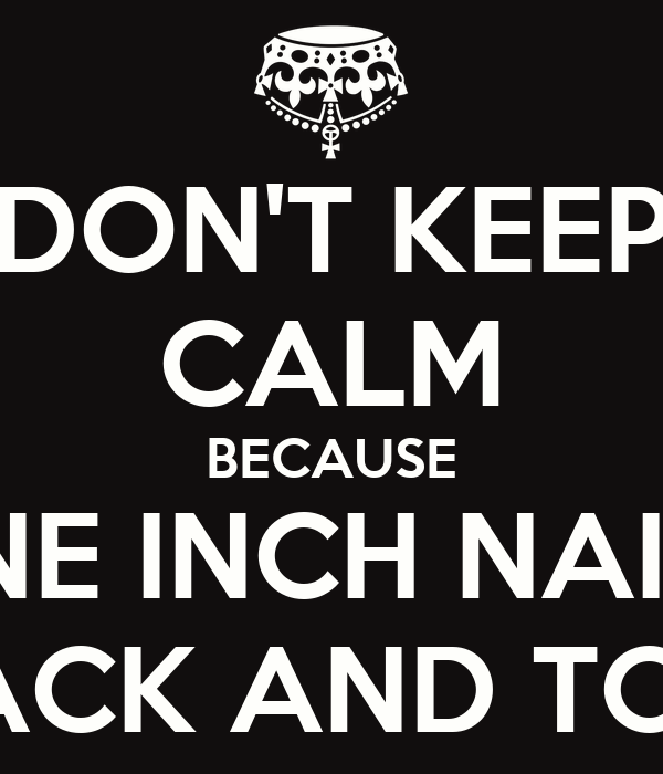 DON'T KEEP CALM BECAUSE NINE INCH NAILS  ARE BACK AND TOURING
