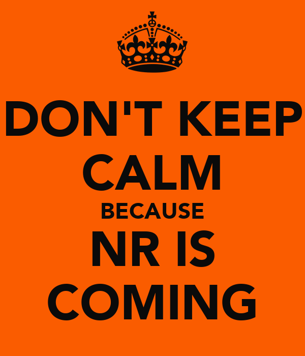 DON'T KEEP CALM BECAUSE NR IS COMING