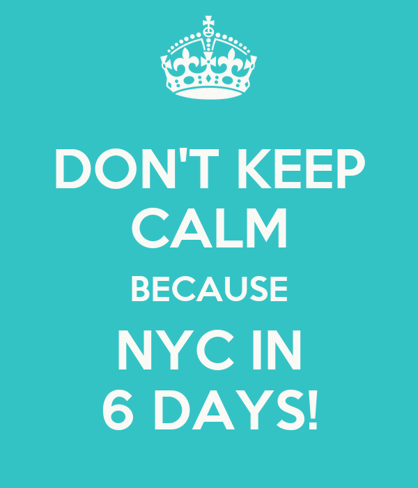 DON'T KEEP CALM BECAUSE NYC IN 6 DAYS!