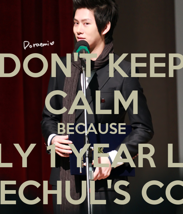 DON'T KEEP CALM BECAUSE ONLY 1 YEAR LEFT UNTIL HEECHUL'S COMEBACK