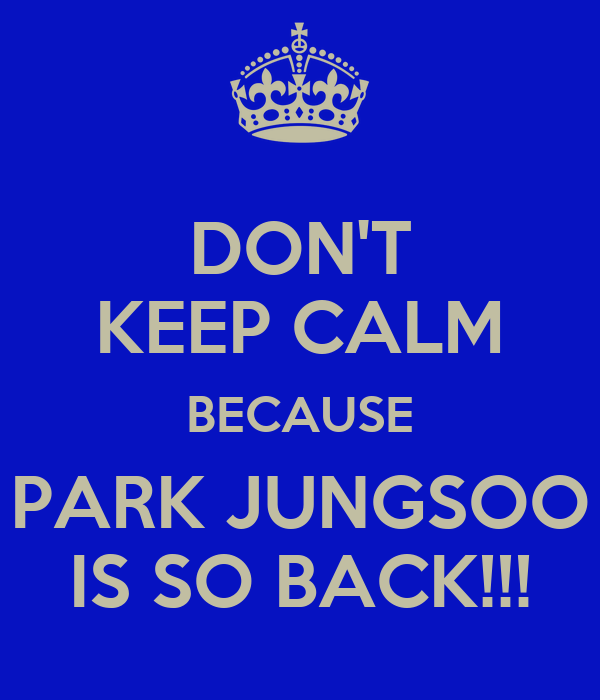 DON'T KEEP CALM BECAUSE PARK JUNGSOO IS SO BACK!!!