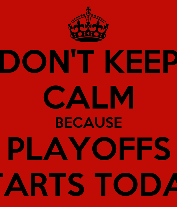 DON'T KEEP CALM BECAUSE PLAYOFFS STARTS TODAY