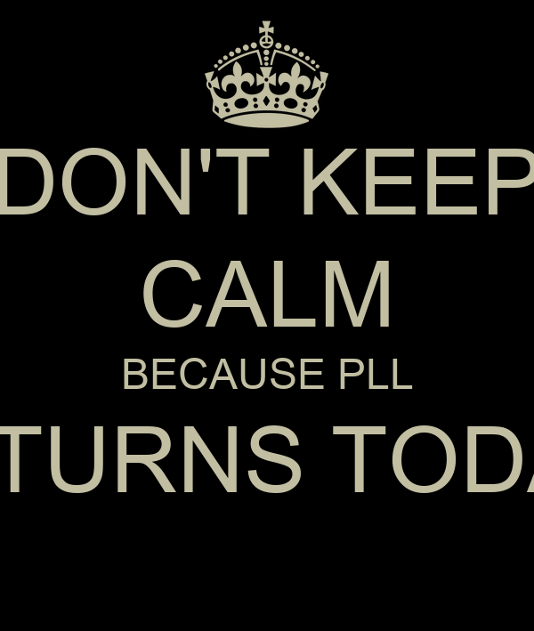 DON'T KEEP CALM BECAUSE PLL RETURNS TODAY!