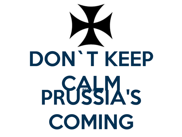 DON`T KEEP CALM BECAUSE PRUSSIA'S COMING