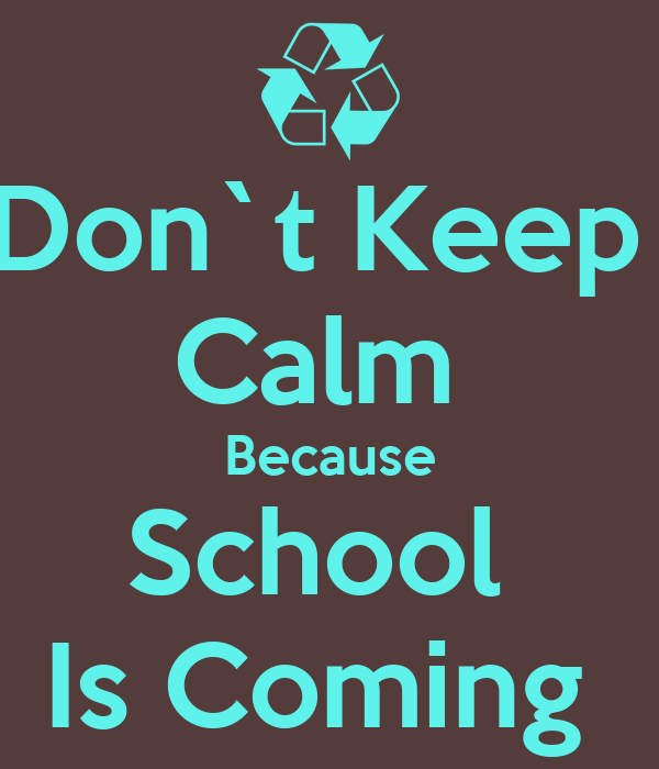 Don`t Keep  Calm  Because School  Is Coming