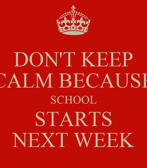 DON'T KEEP CALM BECAUSE SCHOOL STARTS NEXT WEEK
