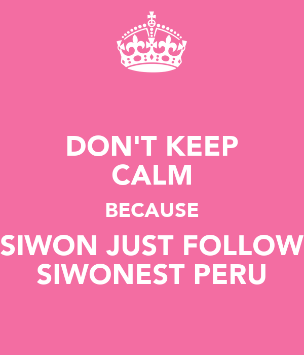 DON'T KEEP CALM BECAUSE SIWON JUST FOLLOW SIWONEST PERU