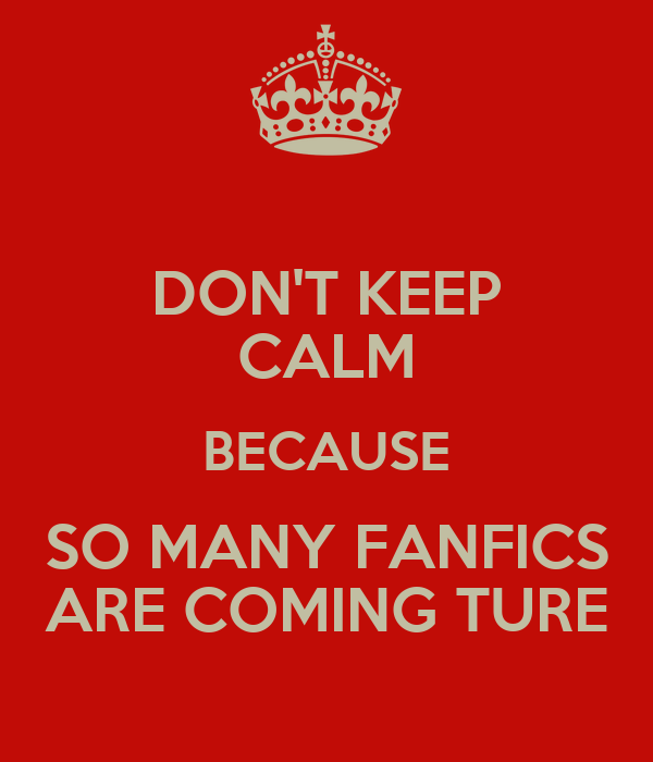 DON'T KEEP CALM BECAUSE SO MANY FANFICS ARE COMING TURE