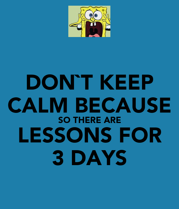 DON`T KEEP CALM BECAUSE SO THERE ARE LESSONS FOR 3 DAYS