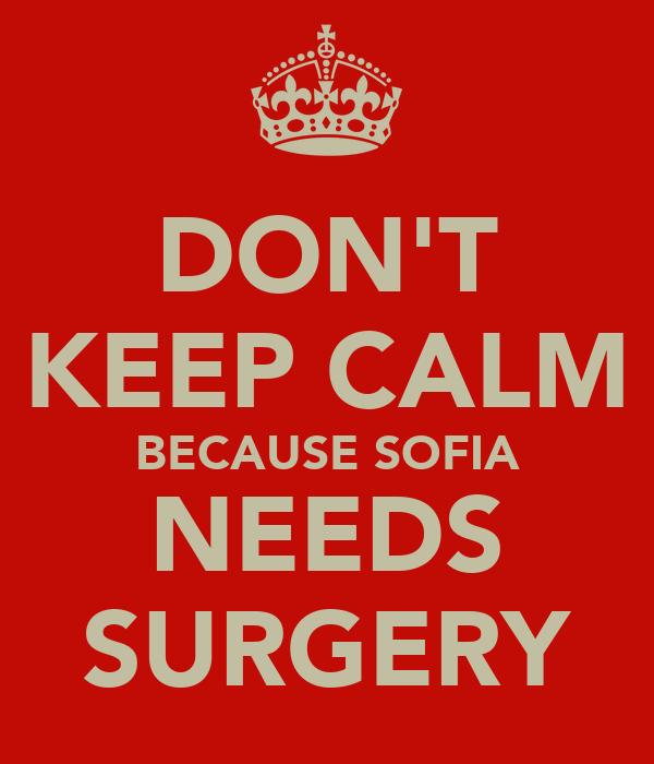 DON'T KEEP CALM BECAUSE SOFIA NEEDS SURGERY