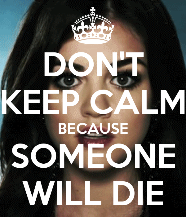 DON'T KEEP CALM BECAUSE SOMEONE WILL DIE