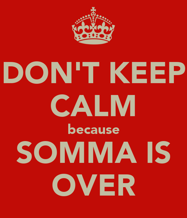 DON'T KEEP CALM because SOMMA IS OVER