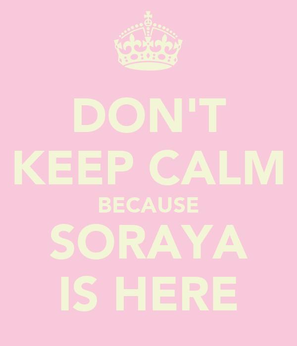 DON'T KEEP CALM BECAUSE SORAYA IS HERE