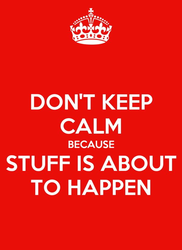 DON'T KEEP CALM BECAUSE STUFF IS ABOUT TO HAPPEN
