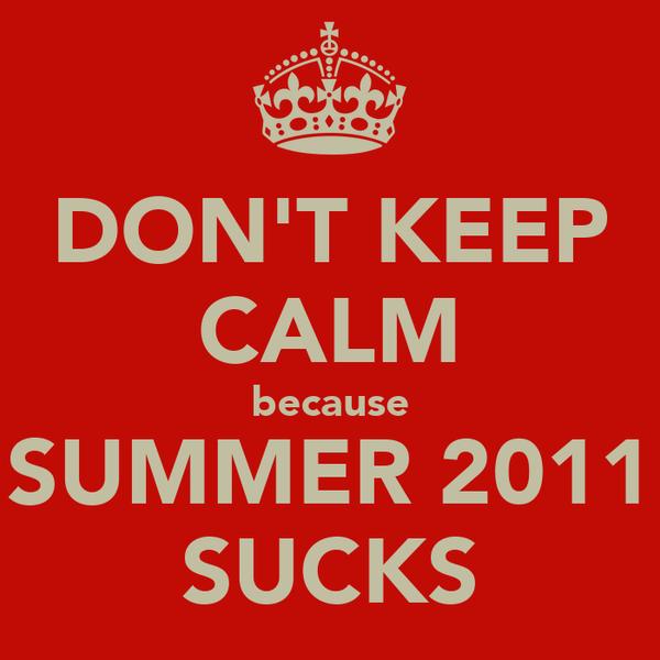 DON'T KEEP CALM because SUMMER 2011 SUCKS