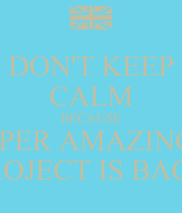 DON'T KEEP CALM BECAUSE SUPER AMAZING T  PROJECT IS BACK!