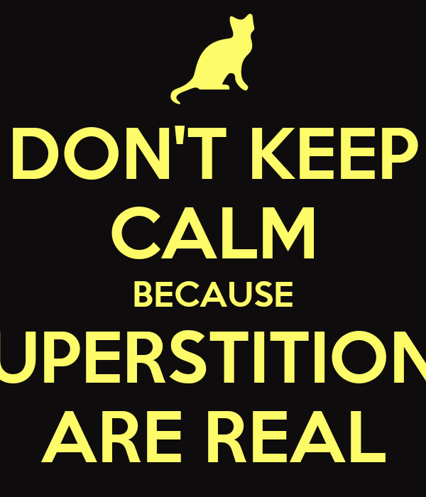 DON'T KEEP CALM BECAUSE SUPERSTITIONS ARE REAL