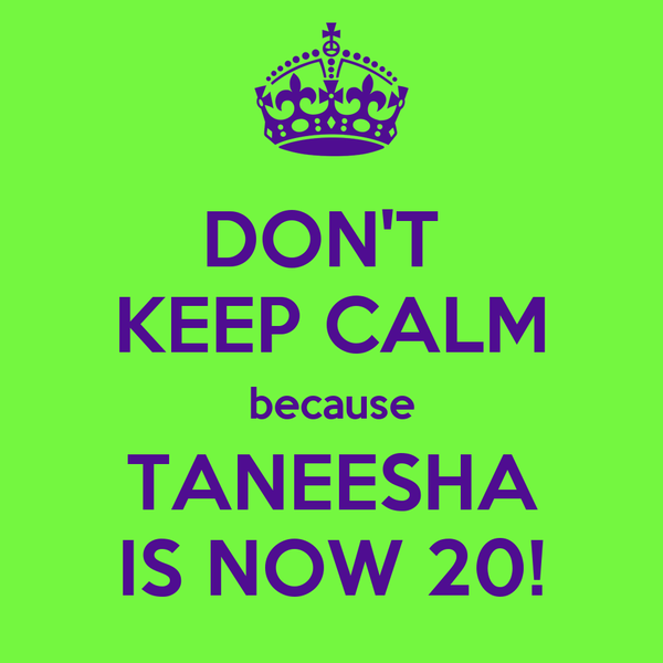 DON'T  KEEP CALM because TANEESHA IS NOW 20!