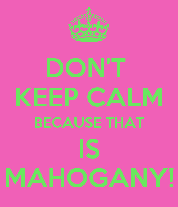 DON'T  KEEP CALM BECAUSE THAT IS MAHOGANY!