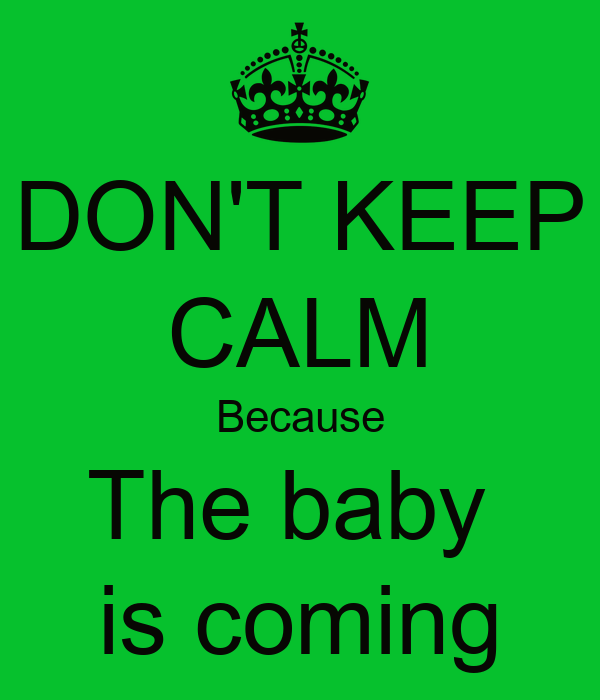 DON'T KEEP CALM Because The baby  is coming