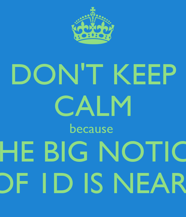 DON'T KEEP CALM because  THE BIG NOTICE OF 1D IS NEAR