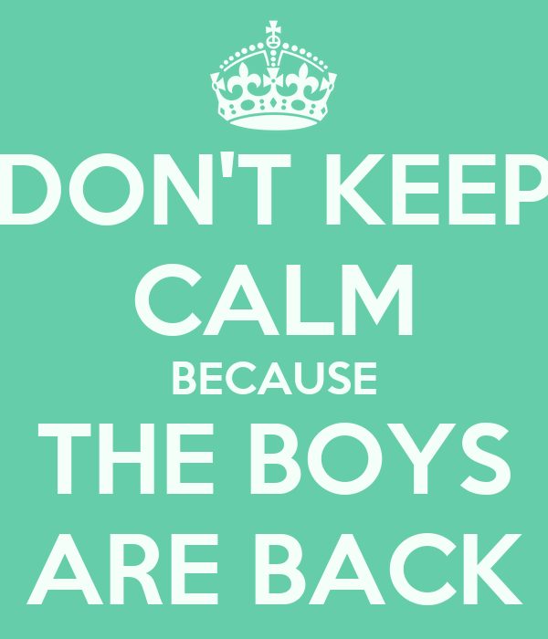DON'T KEEP CALM BECAUSE THE BOYS ARE BACK