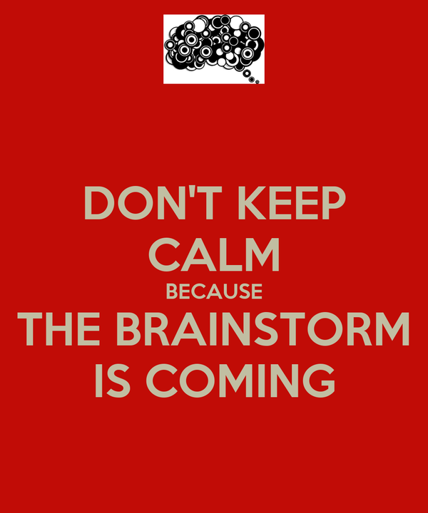 DON'T KEEP CALM BECAUSE THE BRAINSTORM IS COMING
