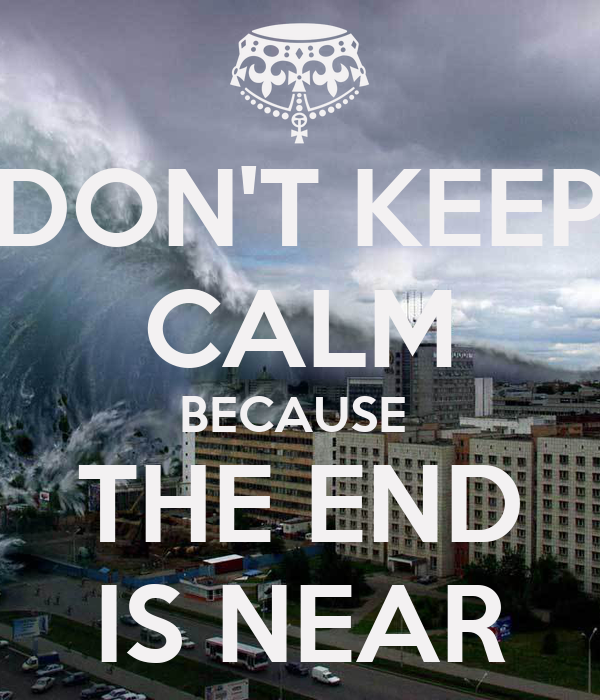 DON'T KEEP CALM BECAUSE  THE END IS NEAR