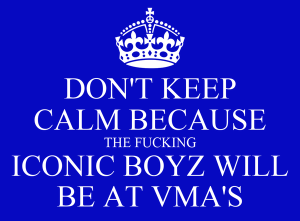 DON'T KEEP CALM BECAUSE THE FUCKING ICONIC BOYZ WILL BE AT VMA'S