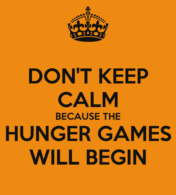 DON'T KEEP CALM BECAUSE THE HUNGER GAMES WILL BEGIN
