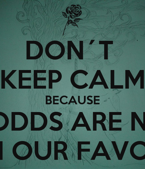 DON´T  KEEP CALM BECAUSE THE ODDS ARE NEVER IN OUR FAVOR
