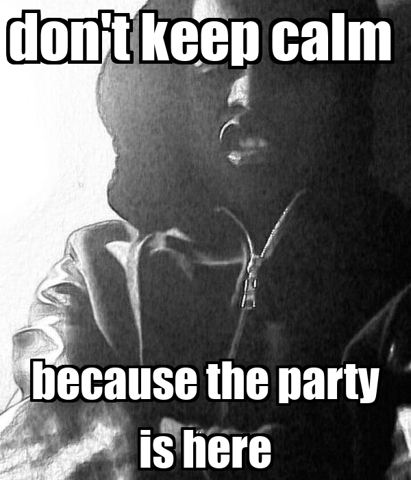 don't keep calm  because the party is here