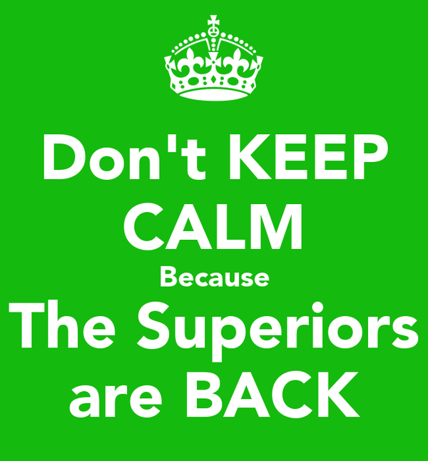 Don't KEEP CALM Because The Superiors are BACK