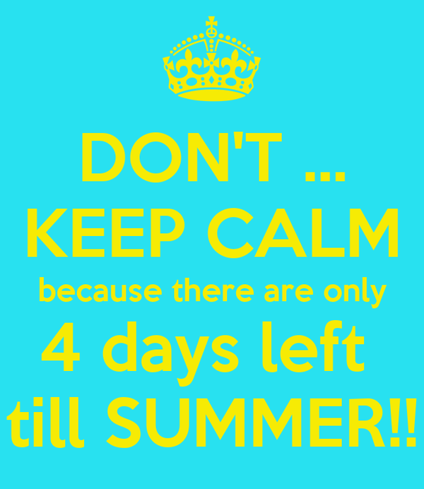 DON'T ... KEEP CALM because there are only 4 days left  till SUMMER!!