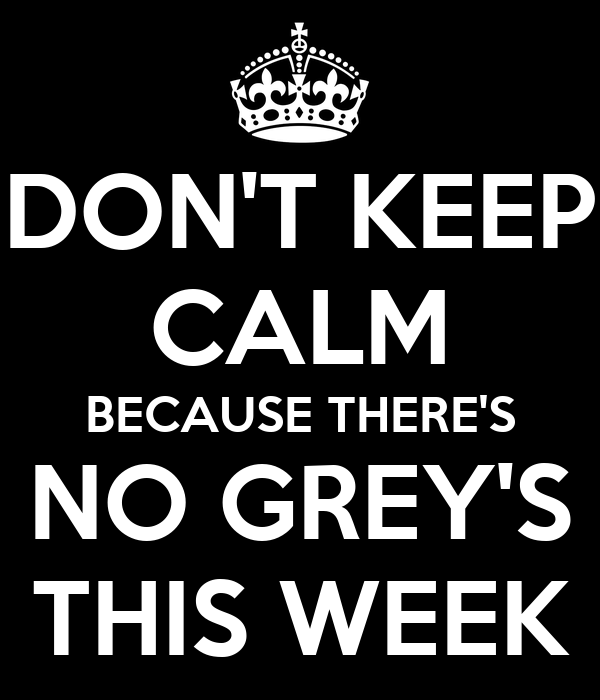 DON'T KEEP CALM BECAUSE THERE'S NO GREY'S THIS WEEK