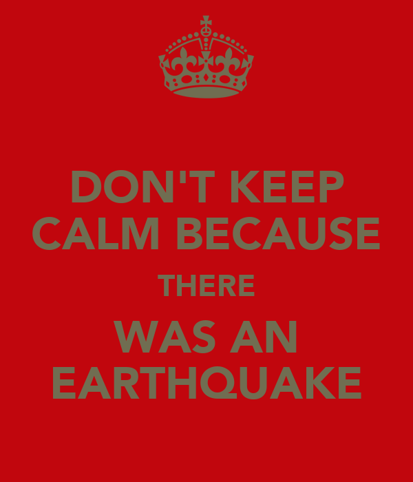DON'T KEEP CALM BECAUSE THERE WAS AN EARTHQUAKE