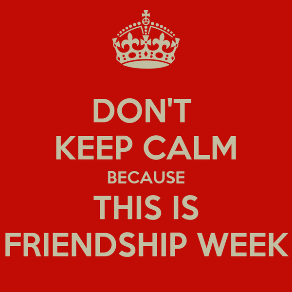 DON'T  KEEP CALM BECAUSE THIS IS FRIENDSHIP WEEK
