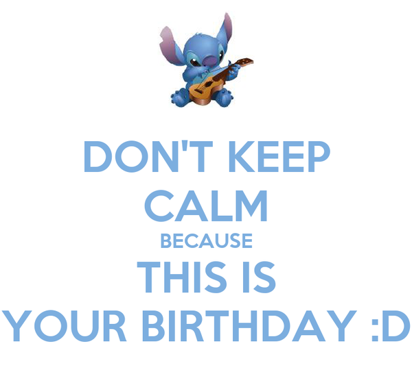 DON'T KEEP CALM BECAUSE THIS IS YOUR BIRTHDAY :D
