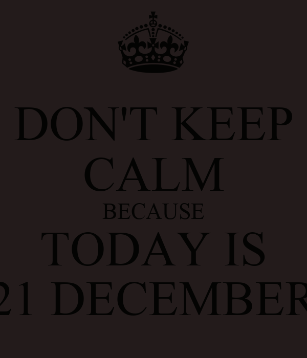 DON'T KEEP CALM BECAUSE TODAY IS 21 DECEMBER