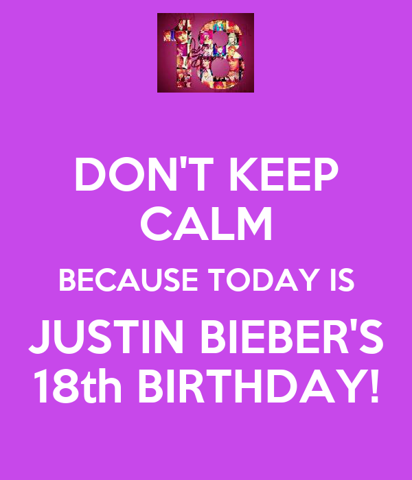 DON'T KEEP CALM BECAUSE TODAY IS JUSTIN BIEBER'S 18th BIRTHDAY!