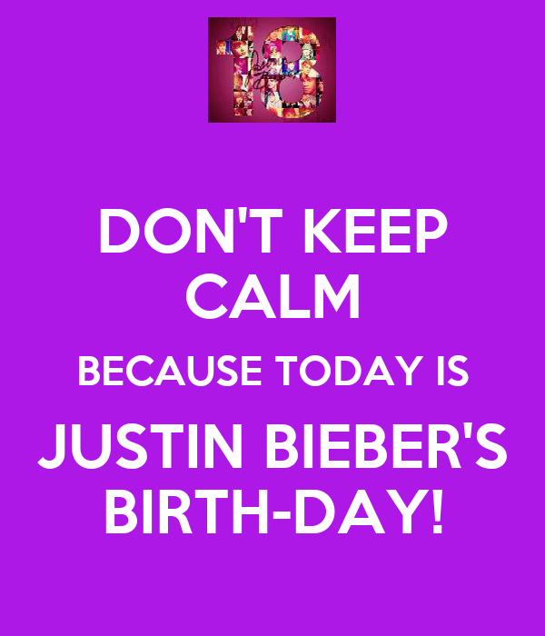 DON'T KEEP CALM BECAUSE TODAY IS JUSTIN BIEBER'S BIRTH-DAY!