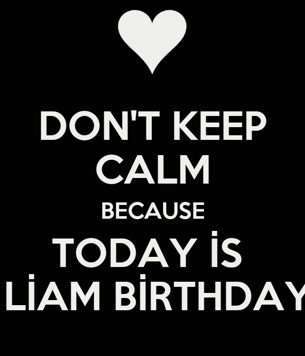 DON'T KEEP CALM BECAUSE TODAY İS   LİAM BİRTHDAY